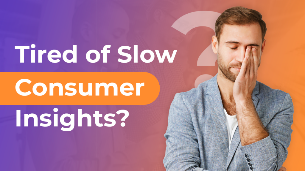 Tired of Slow and Shallow Consumer Insights?